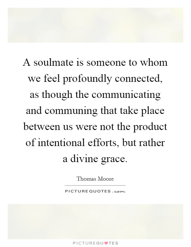 A soulmate is someone to whom we feel profoundly connected, as though the communicating and communing that take place between us were not the product of intentional efforts, but rather a divine grace Picture Quote #1