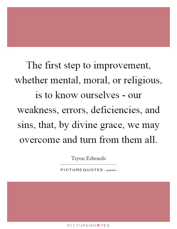 The first step to improvement, whether mental, moral, or religious, is to know ourselves - our weakness, errors, deficiencies, and sins, that, by divine grace, we may overcome and turn from them all Picture Quote #1