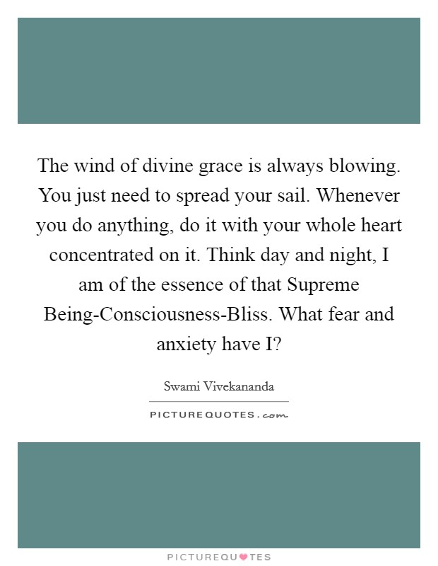 The wind of divine grace is always blowing. You just need to spread your sail. Whenever you do anything, do it with your whole heart concentrated on it. Think day and night, I am of the essence of that Supreme Being-Consciousness-Bliss. What fear and anxiety have I? Picture Quote #1