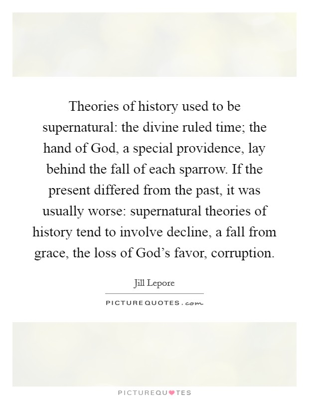 Theories of history used to be supernatural: the divine ruled time; the hand of God, a special providence, lay behind the fall of each sparrow. If the present differed from the past, it was usually worse: supernatural theories of history tend to involve decline, a fall from grace, the loss of God's favor, corruption Picture Quote #1