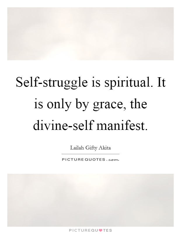 Self-struggle is spiritual. It is only by grace, the divine-self manifest Picture Quote #1