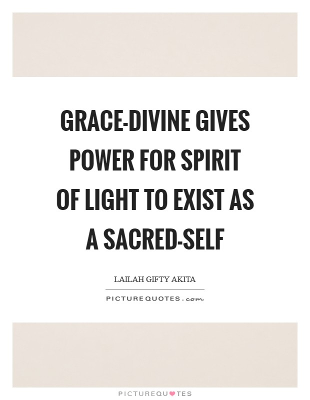 Grace-divine gives power for spirit of light to exist as a sacred-self Picture Quote #1