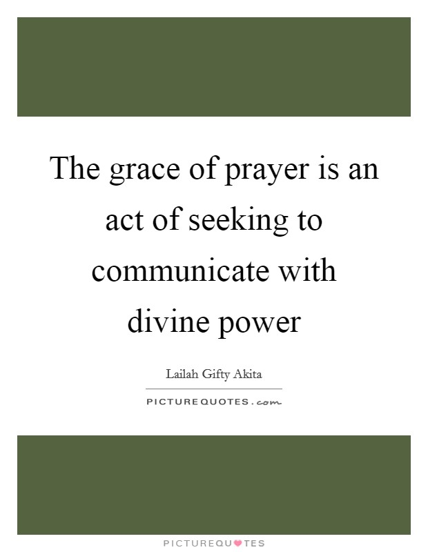 The grace of prayer is an act of seeking to communicate with divine power Picture Quote #1