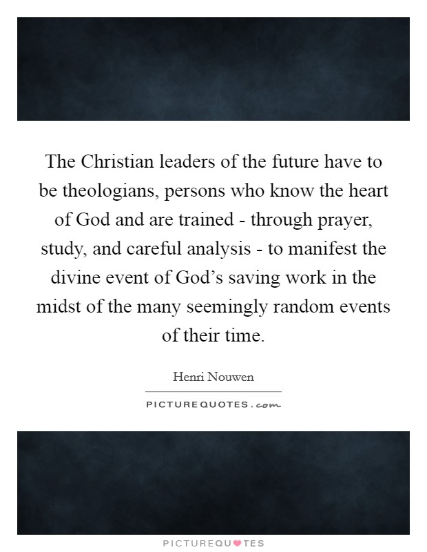 The Christian leaders of the future have to be theologians, persons who know the heart of God and are trained - through prayer, study, and careful analysis - to manifest the divine event of God's saving work in the midst of the many seemingly random events of their time Picture Quote #1