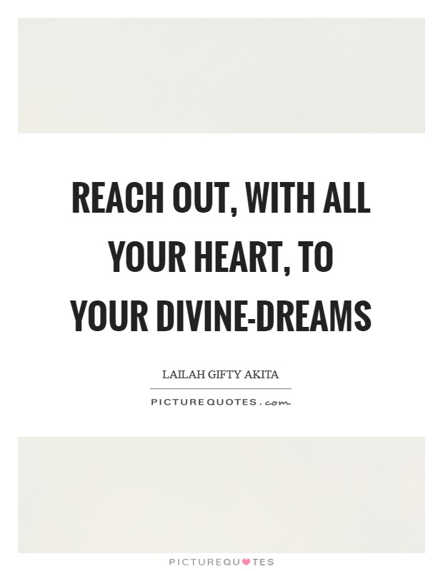 Reach out, with all your heart, to your divine-dreams Picture Quote #1