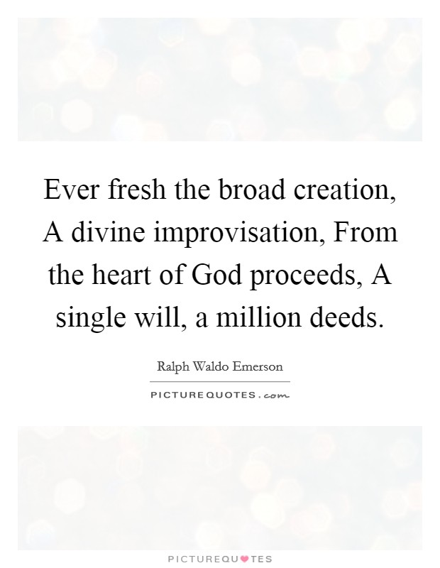 Ever fresh the broad creation, A divine improvisation, From the heart of God proceeds, A single will, a million deeds Picture Quote #1