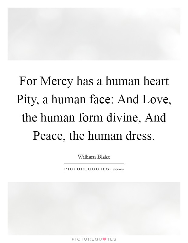 For Mercy has a human heart Pity, a human face: And Love, the human form divine, And Peace, the human dress Picture Quote #1