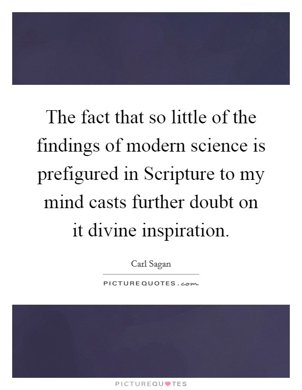 The fact that so little of the findings of modern science is prefigured in Scripture to my mind casts further doubt on it divine inspiration Picture Quote #1