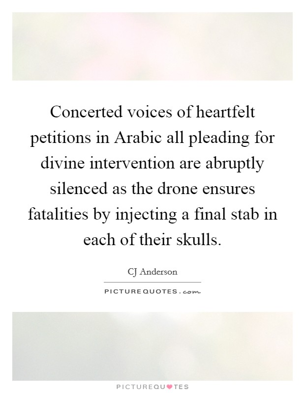 Concerted voices of heartfelt petitions in Arabic all pleading for divine intervention are abruptly silenced as the drone ensures fatalities by injecting a final stab in each of their skulls Picture Quote #1
