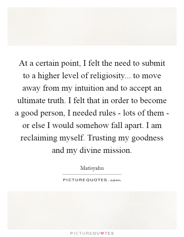 At a certain point, I felt the need to submit to a higher level of religiosity... to move away from my intuition and to accept an ultimate truth. I felt that in order to become a good person, I needed rules - lots of them - or else I would somehow fall apart. I am reclaiming myself. Trusting my goodness and my divine mission Picture Quote #1