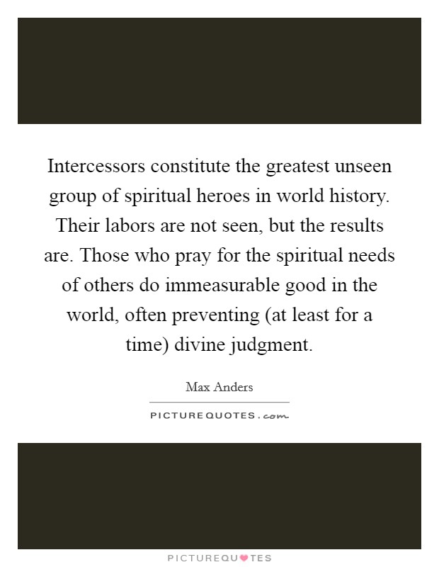 Intercessors constitute the greatest unseen group of spiritual heroes in world history. Their labors are not seen, but the results are. Those who pray for the spiritual needs of others do immeasurable good in the world, often preventing (at least for a time) divine judgment Picture Quote #1