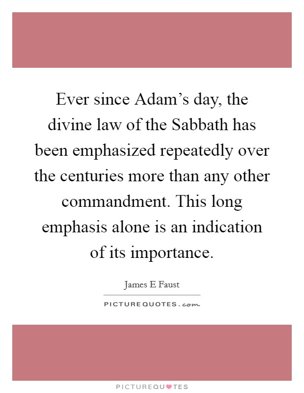 Ever since Adam's day, the divine law of the Sabbath has been emphasized repeatedly over the centuries more than any other commandment. This long emphasis alone is an indication of its importance Picture Quote #1