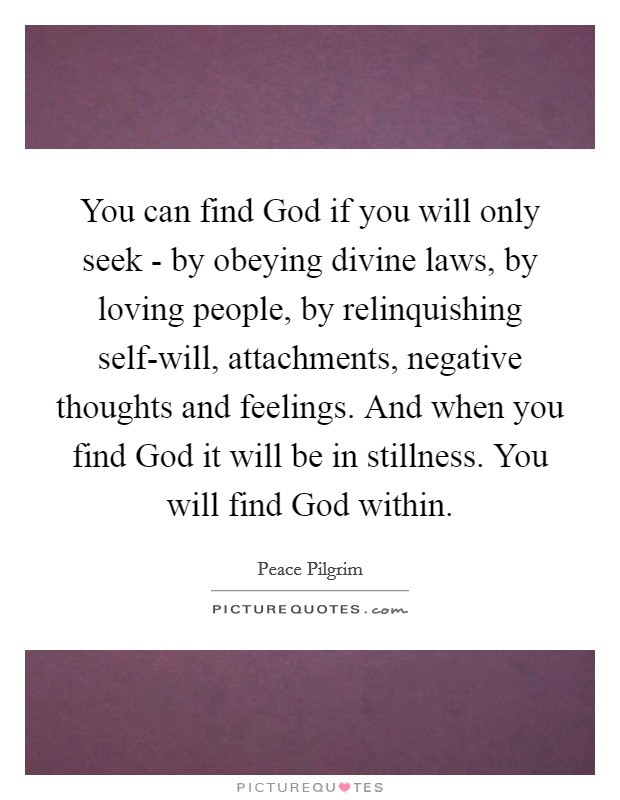 You can find God if you will only seek - by obeying divine laws, by loving people, by relinquishing self-will, attachments, negative thoughts and feelings. And when you find God it will be in stillness. You will find God within Picture Quote #1