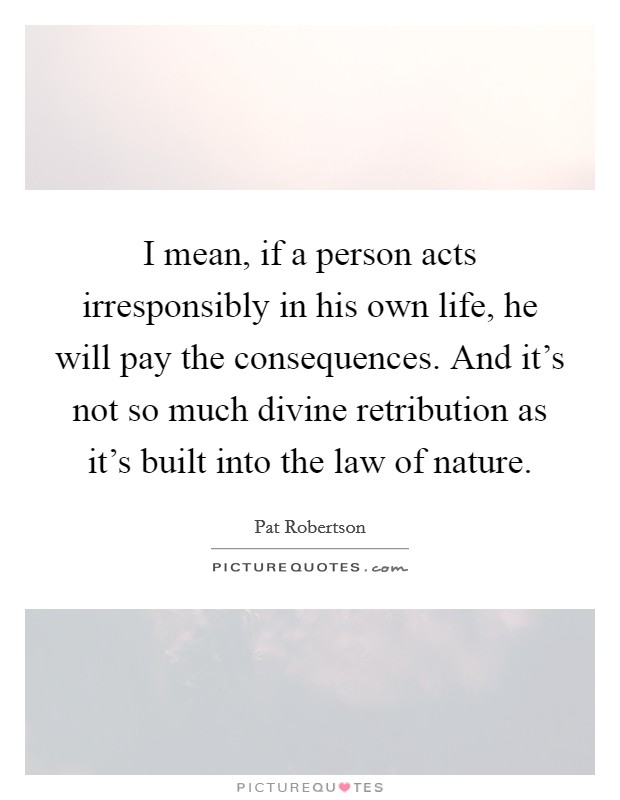 I mean, if a person acts irresponsibly in his own life, he will pay the consequences. And it's not so much divine retribution as it's built into the law of nature Picture Quote #1