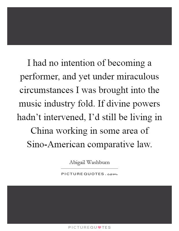 I had no intention of becoming a performer, and yet under miraculous circumstances I was brought into the music industry fold. If divine powers hadn't intervened, I'd still be living in China working in some area of Sino-American comparative law. Picture Quote #1