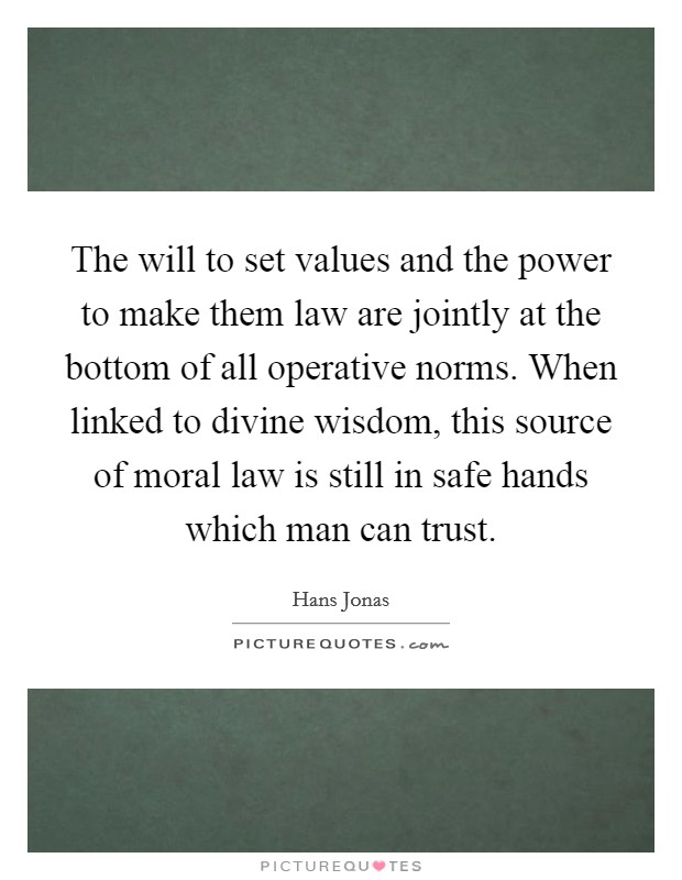 The will to set values and the power to make them law are jointly at the bottom of all operative norms. When linked to divine wisdom, this source of moral law is still in safe hands which man can trust Picture Quote #1