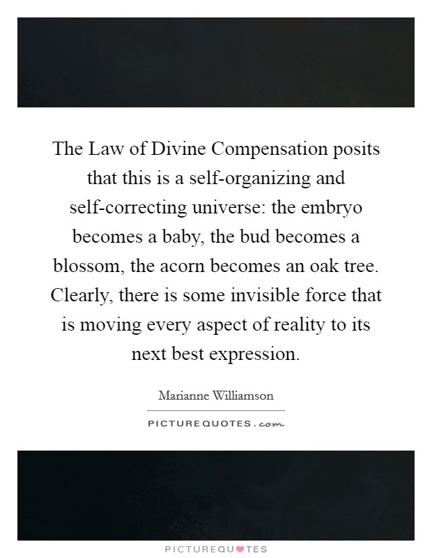 The Law of Divine Compensation posits that this is a self-organizing and self-correcting universe: the embryo becomes a baby, the bud becomes a blossom, the acorn becomes an oak tree. Clearly, there is some invisible force that is moving every aspect of reality to its next best expression Picture Quote #1