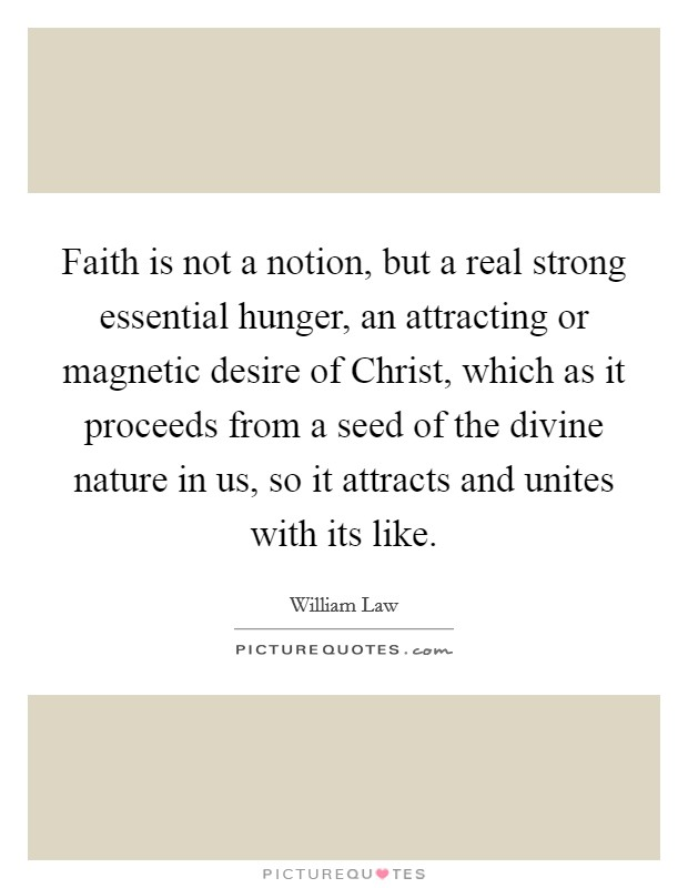 Faith is not a notion, but a real strong essential hunger, an attracting or magnetic desire of Christ, which as it proceeds from a seed of the divine nature in us, so it attracts and unites with its like Picture Quote #1
