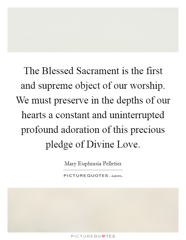 The Blessed Sacrament is the first and supreme object of our worship. We must preserve in the depths of our hearts a constant and uninterrupted profound adoration of this precious pledge of Divine Love Picture Quote #1