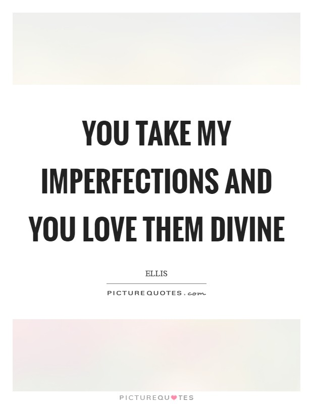 You take my imperfections and you love them divine Picture Quote #1