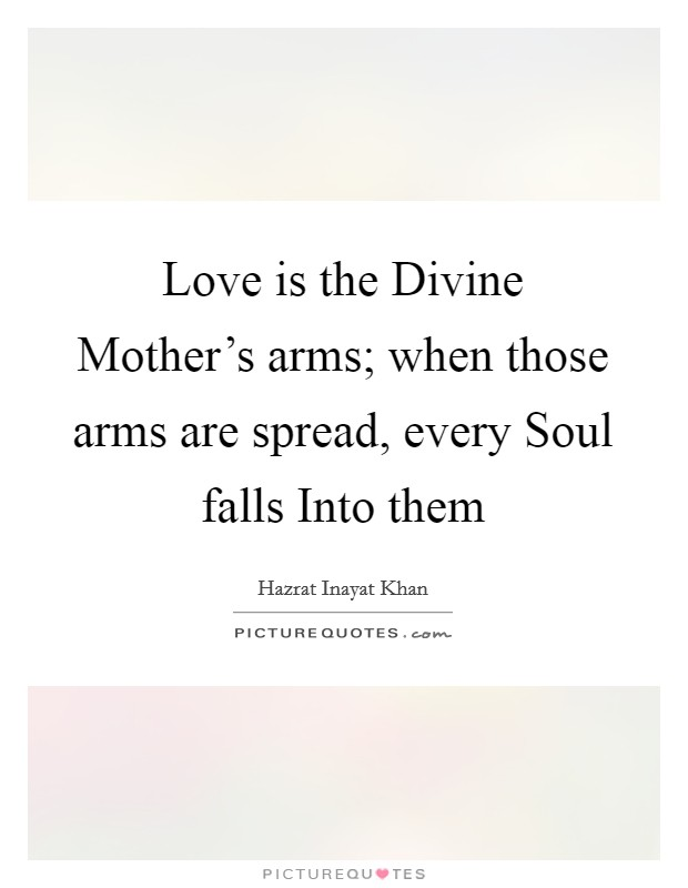 Love is the Divine Mother's arms; when those arms are spread, every Soul falls Into them Picture Quote #1