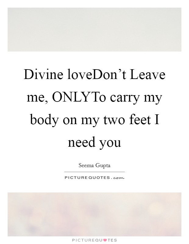 Divine loveDon't Leave me, ONLYTo carry my body on my two feet I need you Picture Quote #1