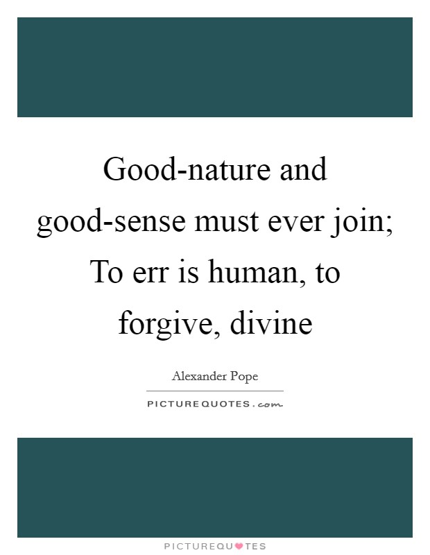 Good-nature and good-sense must ever join; To err is human, to forgive, divine Picture Quote #1