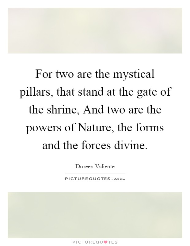 For two are the mystical pillars, that stand at the gate of the shrine, And two are the powers of Nature, the forms and the forces divine Picture Quote #1