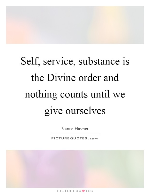 Self, service, substance is the Divine order and nothing counts until we give ourselves Picture Quote #1