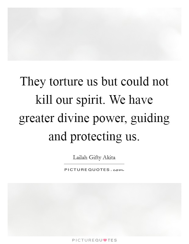 They torture us but could not kill our spirit. We have greater divine power, guiding and protecting us Picture Quote #1