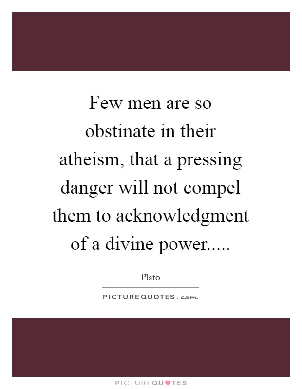 Few men are so obstinate in their atheism, that a pressing danger will not compel them to acknowledgment of a divine power Picture Quote #1