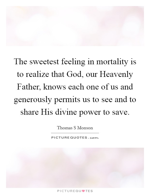 The sweetest feeling in mortality is to realize that God, our Heavenly Father, knows each one of us and generously permits us to see and to share His divine power to save Picture Quote #1