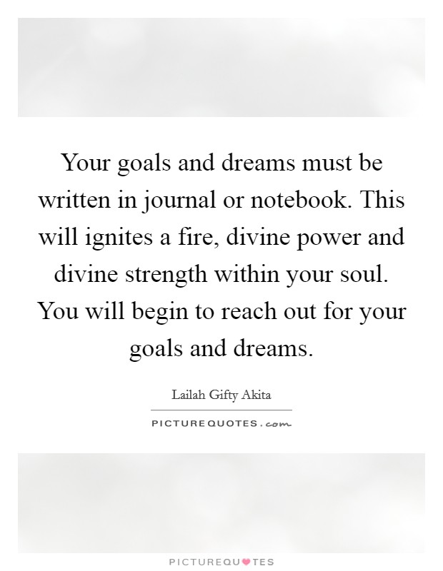 Your goals and dreams must be written in journal or notebook. This will ignites a fire, divine power and divine strength within your soul. You will begin to reach out for your goals and dreams Picture Quote #1