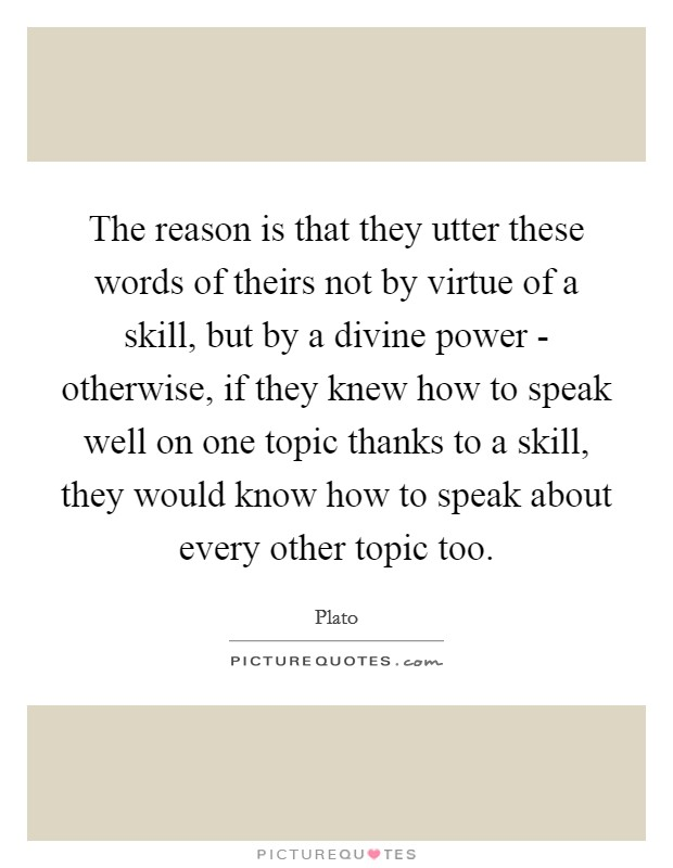The reason is that they utter these words of theirs not by virtue of a skill, but by a divine power - otherwise, if they knew how to speak well on one topic thanks to a skill, they would know how to speak about every other topic too Picture Quote #1