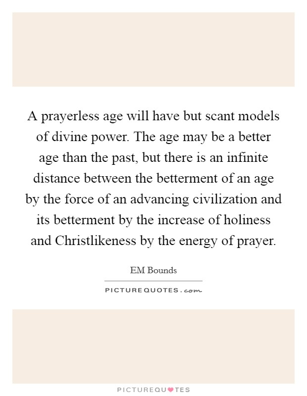 A prayerless age will have but scant models of divine power. The age may be a better age than the past, but there is an infinite distance between the betterment of an age by the force of an advancing civilization and its betterment by the increase of holiness and Christlikeness by the energy of prayer Picture Quote #1