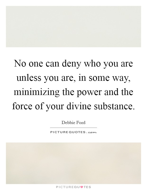 No one can deny who you are unless you are, in some way, minimizing the power and the force of your divine substance Picture Quote #1