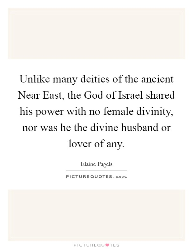 Unlike many deities of the ancient Near East, the God of Israel shared his power with no female divinity, nor was he the divine husband or lover of any Picture Quote #1