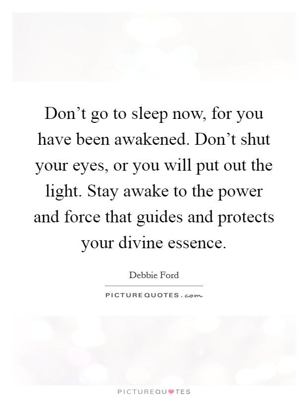 Don't go to sleep now, for you have been awakened. Don't shut your eyes, or you will put out the light. Stay awake to the power and force that guides and protects your divine essence Picture Quote #1