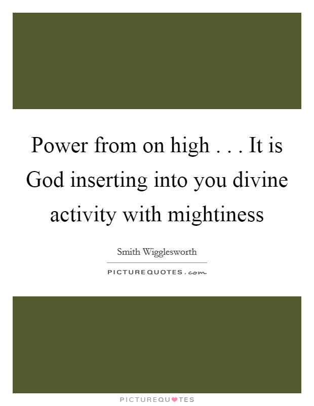 Power from on high . . . It is God inserting into you divine activity with mightiness Picture Quote #1