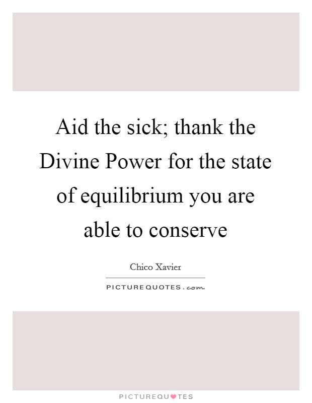 Aid the sick; thank the Divine Power for the state of equilibrium you are able to conserve Picture Quote #1