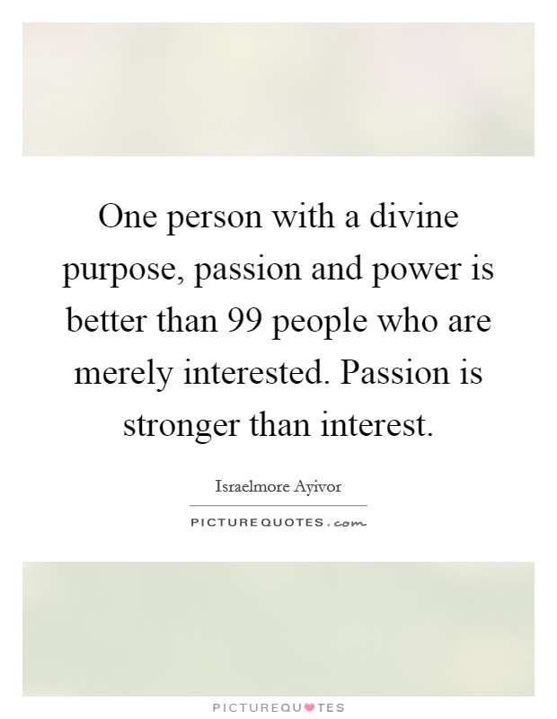 One person with a divine purpose, passion and power is better than 99 people who are merely interested. Passion is stronger than interest Picture Quote #1