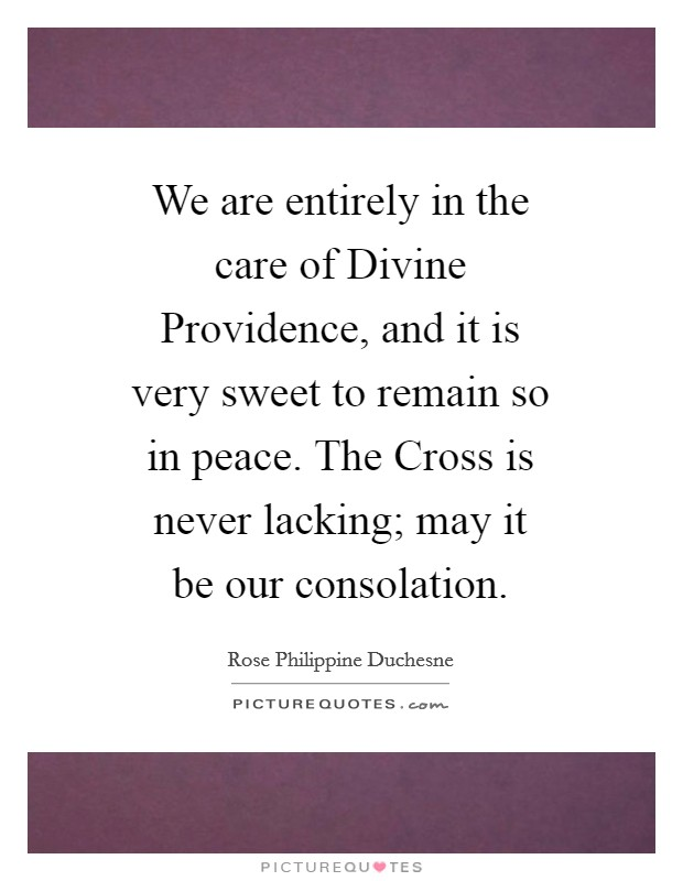We are entirely in the care of Divine Providence, and it is very sweet to remain so in peace. The Cross is never lacking; may it be our consolation Picture Quote #1