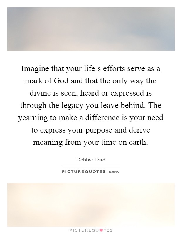 Imagine that your life's efforts serve as a mark of God and that the only way the divine is seen, heard or expressed is through the legacy you leave behind. The yearning to make a difference is your need to express your purpose and derive meaning from your time on earth Picture Quote #1