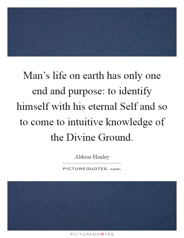 Man's life on earth has only one end and purpose: to identify himself with his eternal Self and so to come to intuitive knowledge of the Divine Ground Picture Quote #1