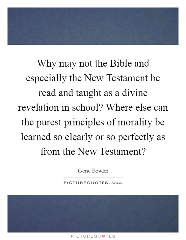 Why may not the Bible and especially the New Testament be read and taught as a divine revelation in school? Where else can the purest principles of morality be learned so clearly or so perfectly as from the New Testament? Picture Quote #1