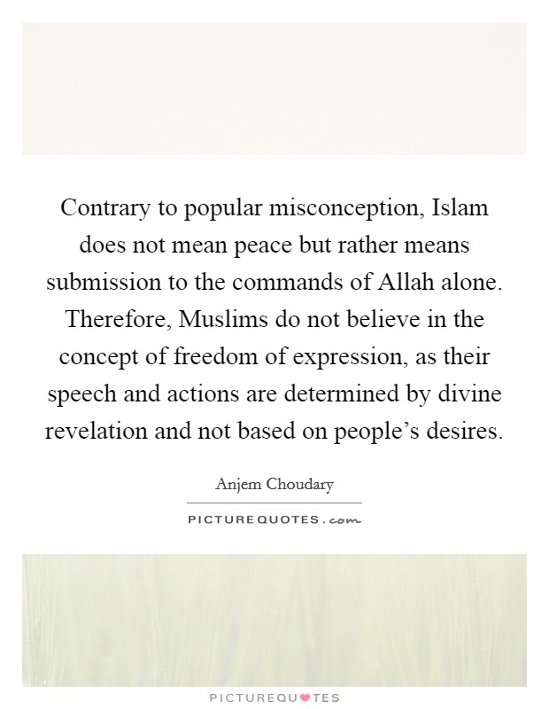 Contrary to popular misconception, Islam does not mean peace but rather means submission to the commands of Allah alone. Therefore, Muslims do not believe in the concept of freedom of expression, as their speech and actions are determined by divine revelation and not based on people's desires Picture Quote #1
