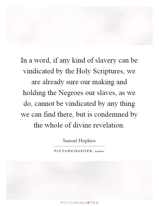 In a word, if any kind of slavery can be vindicated by the Holy Scriptures, we are already sure our making and holding the Negroes our slaves, as we do, cannot be vindicated by any thing we can find there, but is condemned by the whole of divine revelation Picture Quote #1