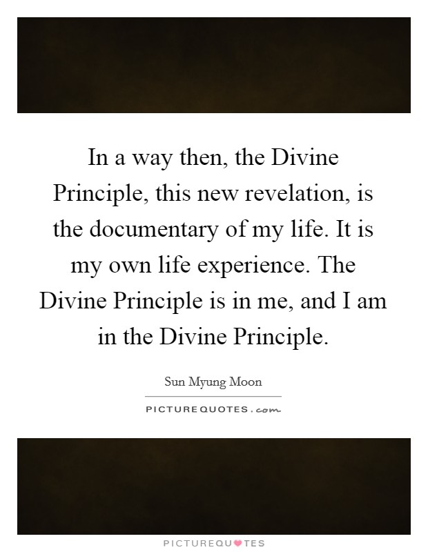 In a way then, the Divine Principle, this new revelation, is the documentary of my life. It is my own life experience. The Divine Principle is in me, and I am in the Divine Principle Picture Quote #1