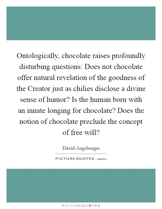 Ontologically, chocolate raises profoundly disturbing questions: Does not chocolate offer natural revelation of the goodness of the Creator just as chilies disclose a divine sense of humor? Is the human born with an innate longing for chocolate? Does the notion of chocolate preclude the concept of free will? Picture Quote #1