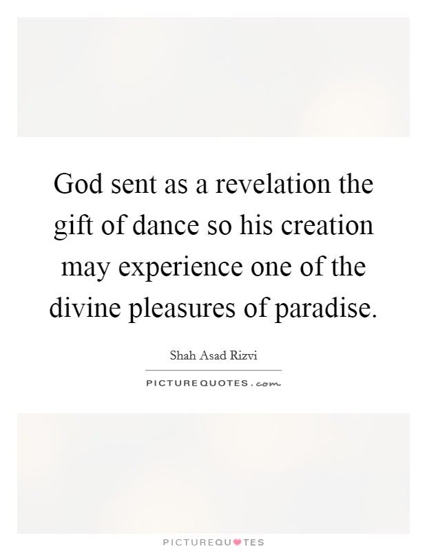 God sent as a revelation the gift of dance so his creation may experience one of the divine pleasures of paradise Picture Quote #1